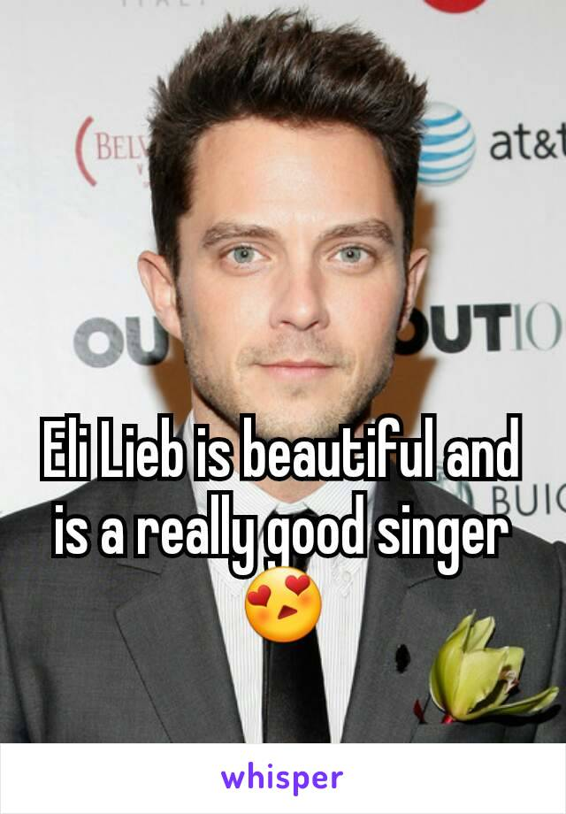 Eli Lieb is beautiful and is a really good singer 😍