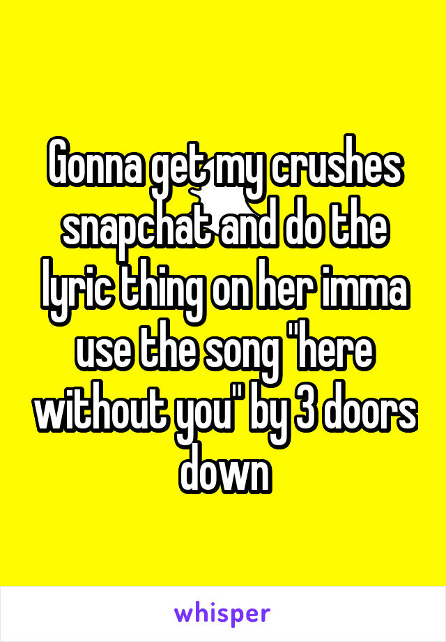 """Gonna get my crushes snapchat and do the lyric thing on her imma use the song """"here without you"""" by 3 doors down"""
