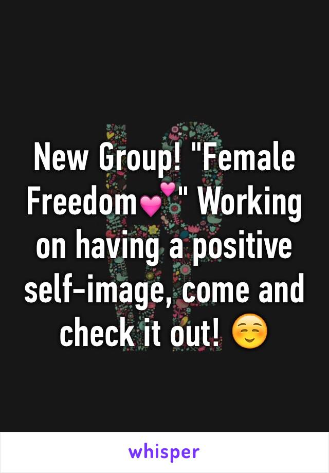 """New Group! """"Female Freedom💕"""" Working on having a positive self-image, come and check it out! ☺️"""