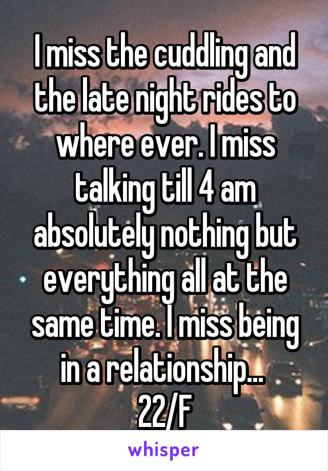I miss the cuddling and the late night rides to where ever. I miss talking till 4 am absolutely nothing but everything all at the same time. I miss being in a relationship...  22/F