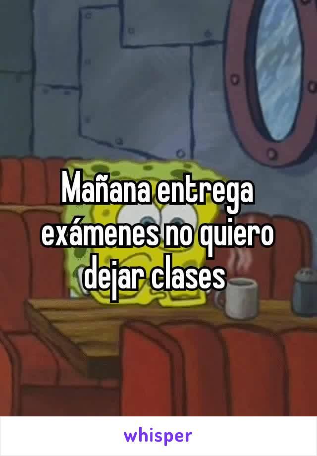 Mañana entrega exámenes no quiero dejar clases