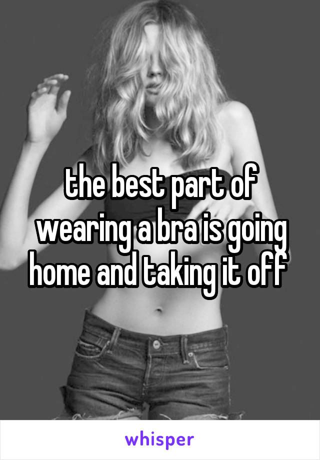 the best part of wearing a bra is going home and taking it off