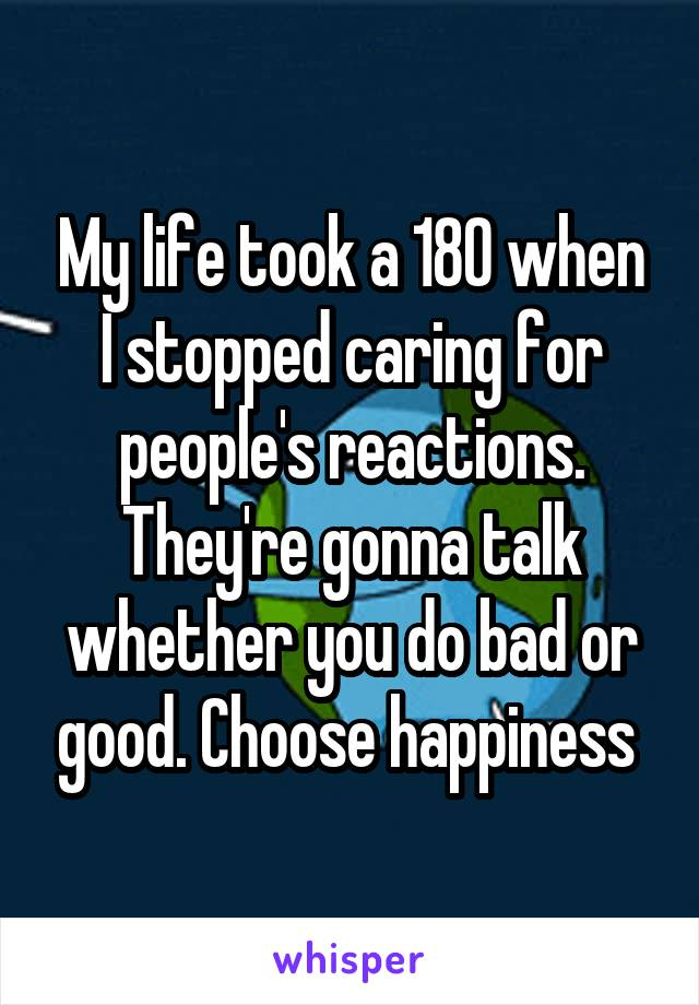 My life took a 180 when I stopped caring for people's reactions. They're gonna talk whether you do bad or good. Choose happiness