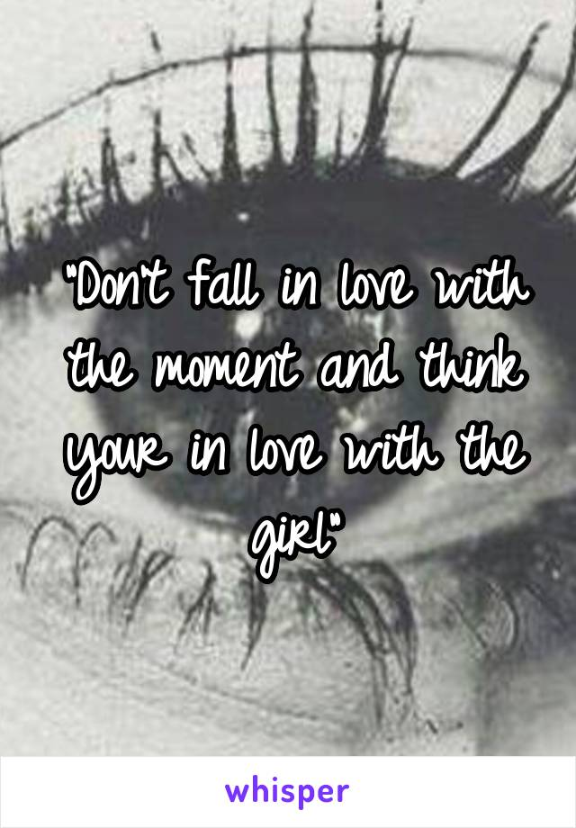 """""""Don't fall in love with the moment and think your in love with the girl"""""""