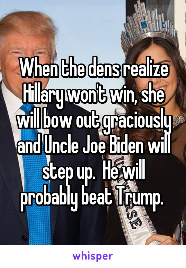 When the dens realize Hillary won't win, she will bow out graciously and Uncle Joe Biden will step up.  He will probably beat Trump.
