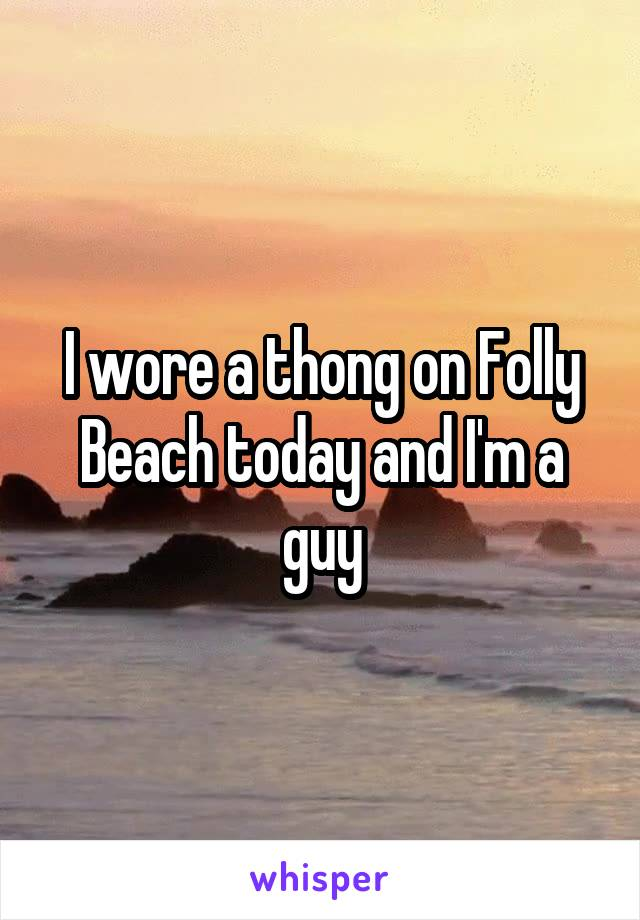 I wore a thong on Folly Beach today and I'm a guy