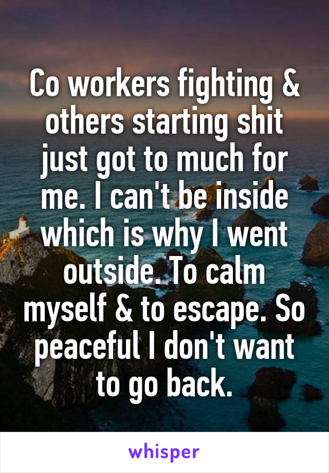 Co workers fighting & others starting shit just got to much for me. I can't be inside which is why I went outside. To calm myself & to escape. So peaceful I don't want to go back.