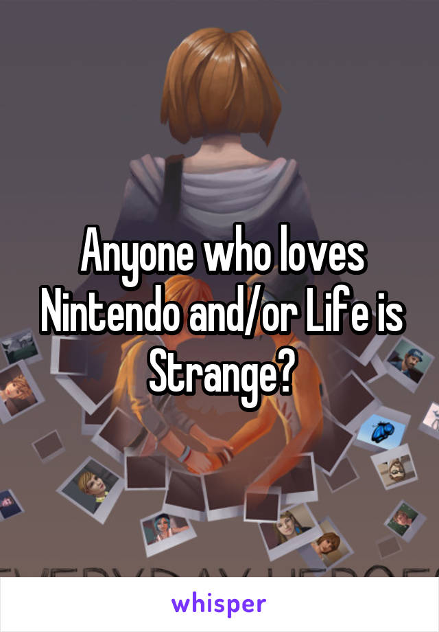 Anyone who loves Nintendo and/or Life is Strange?