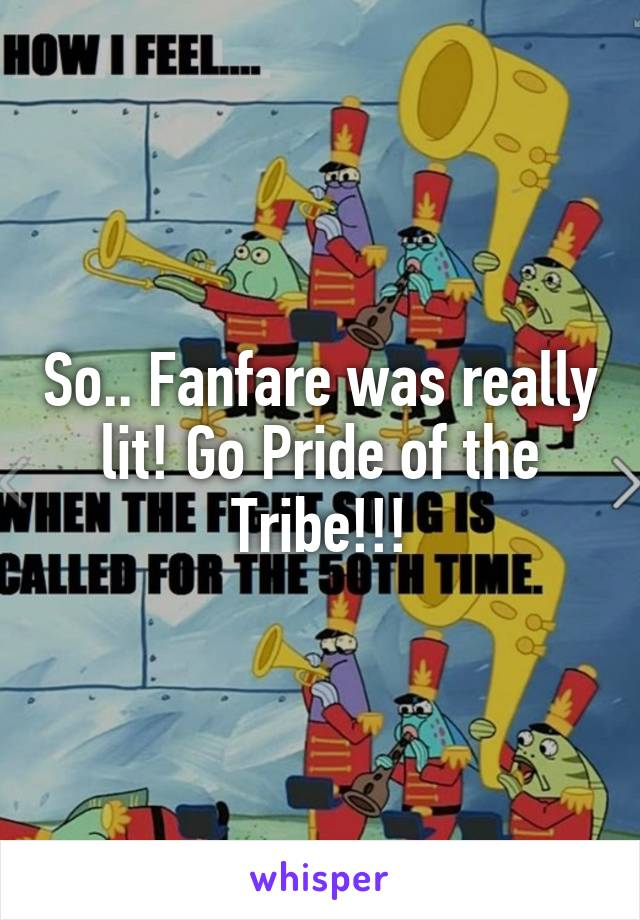 So.. Fanfare was really lit! Go Pride of the Tribe!!!