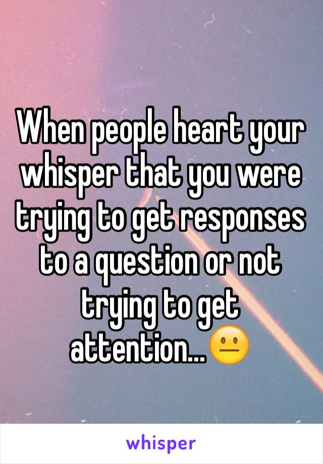 When people heart your whisper that you were trying to get responses to a question or not trying to get attention...😐