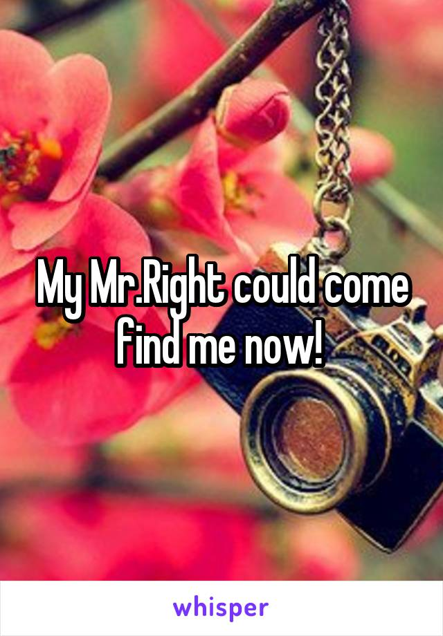 My Mr.Right could come find me now!