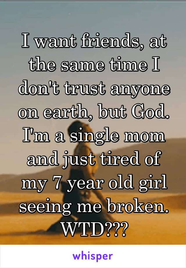 I want friends, at the same time I don't trust anyone on earth, but God. I'm a single mom and just tired of my 7 year old girl seeing me broken. WTD???