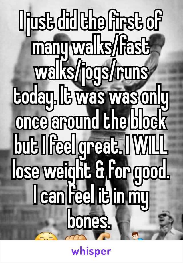 I just did the first of many walks/fast walks/jogs/runs today. It was was only once around the block but I feel great. I WILL lose weight & for good. I can feel it in my bones.  😤✊💪🏃