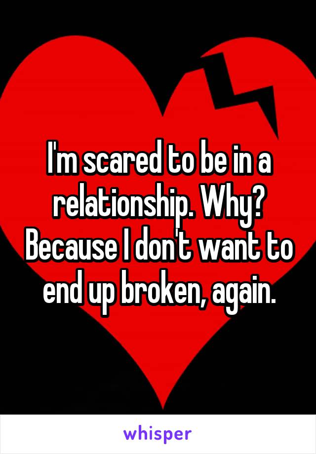 I'm scared to be in a relationship. Why? Because I don't want to end up broken, again.