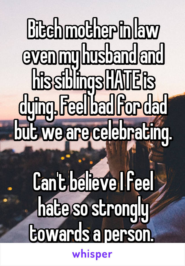 Bitch mother in law even my husband and his siblings HATE is dying. Feel bad for dad but we are celebrating.  Can't believe I feel hate so strongly towards a person.
