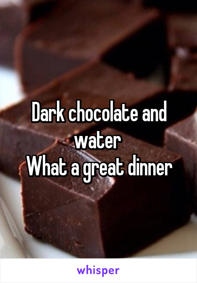 Dark chocolate and water  What a great dinner