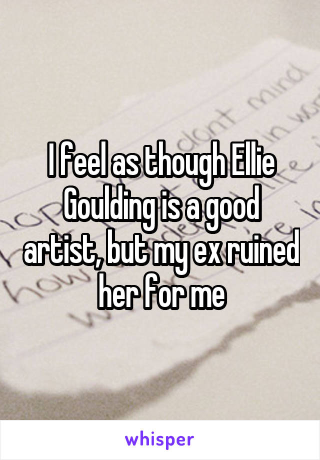 I feel as though Ellie Goulding is a good artist, but my ex ruined her for me