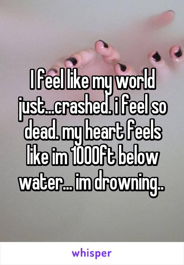 I feel like my world just...crashed. i feel so dead. my heart feels like im 1000ft below water... im drowning..