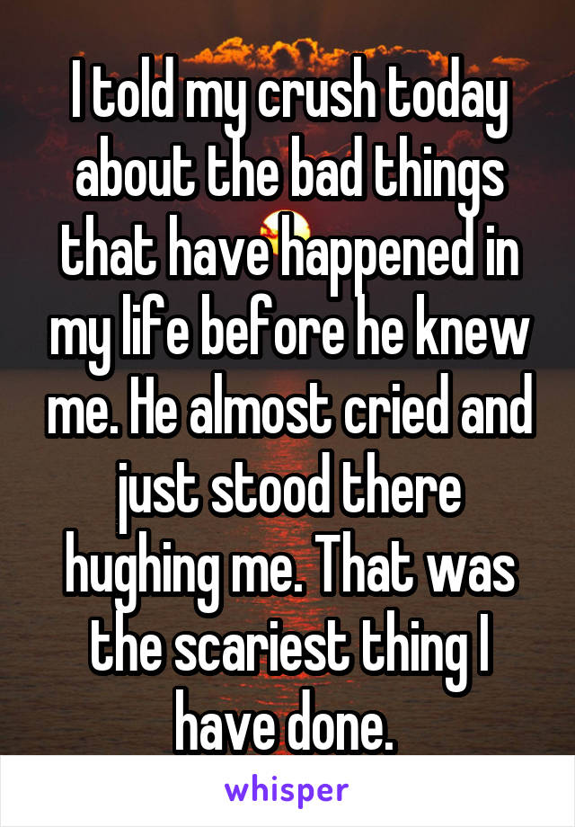 I told my crush today about the bad things that have happened in my life before he knew me. He almost cried and just stood there hughing me. That was the scariest thing I have done.