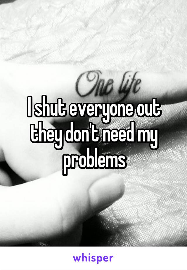 I shut everyone out they don't need my problems
