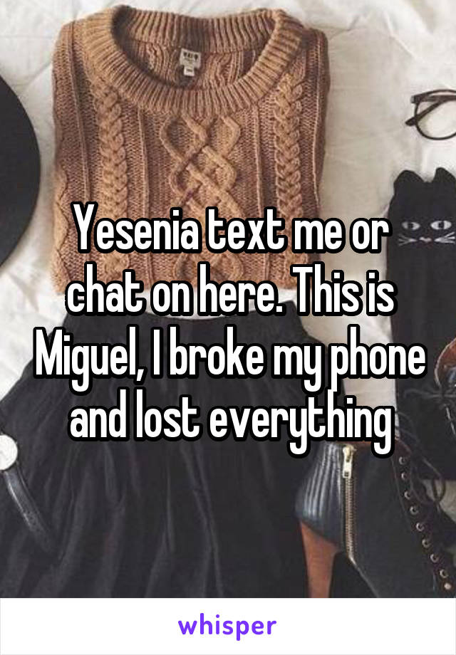 Yesenia text me or chat on here. This is Miguel, I broke my phone and lost everything