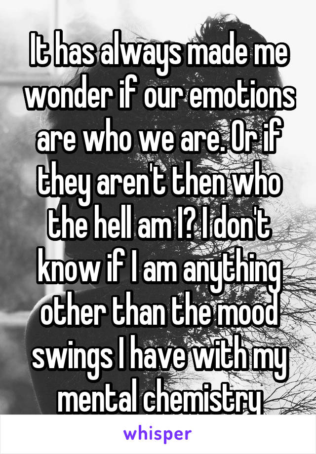 It has always made me wonder if our emotions are who we are. Or if they aren't then who the hell am I? I don't know if I am anything other than the mood swings I have with my mental chemistry