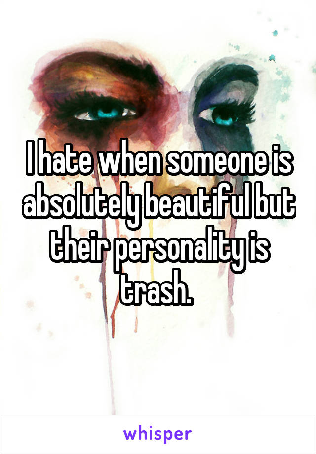 I hate when someone is absolutely beautiful but their personality is trash.