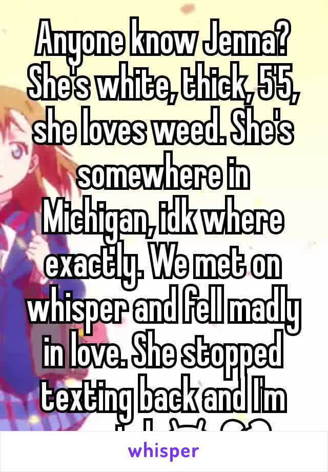 Anyone know Jenna? She's white, thick, 5'5, she loves weed. She's somewhere in Michigan, idk where exactly. We met on whisper and fell madly in love. She stopped texting back and I'm worried 😫💔