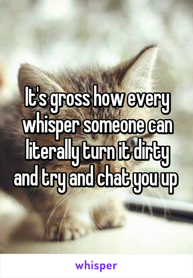 It's gross how every whisper someone can literally turn it dirty and try and chat you up