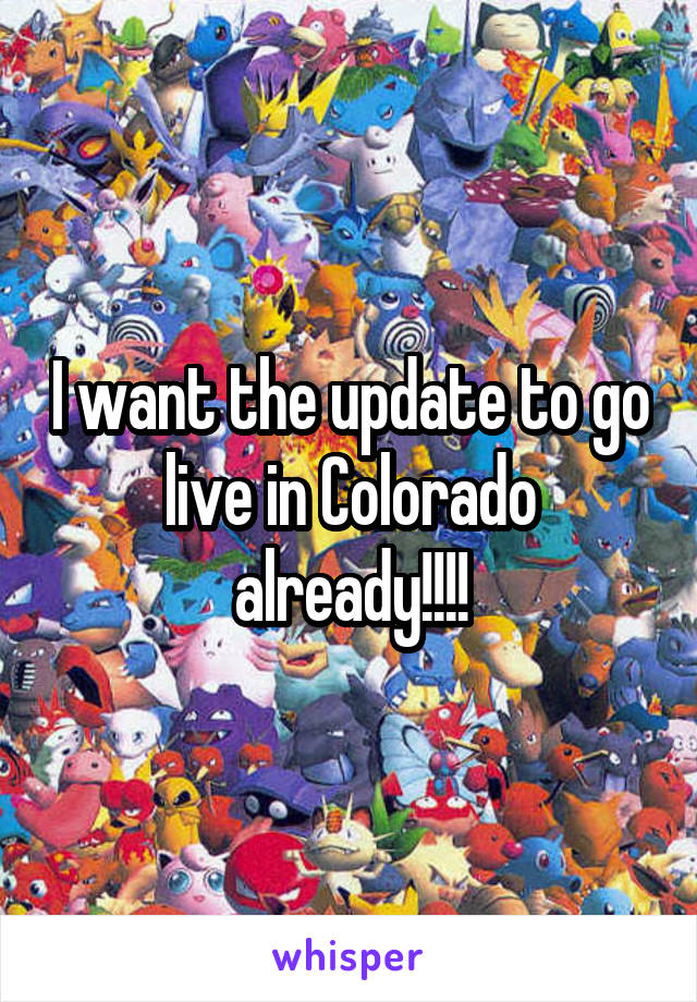 I want the update to go live in Colorado already!!!!