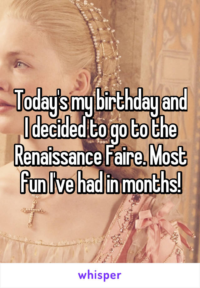Today's my birthday and I decided to go to the Renaissance Faire. Most fun I've had in months!