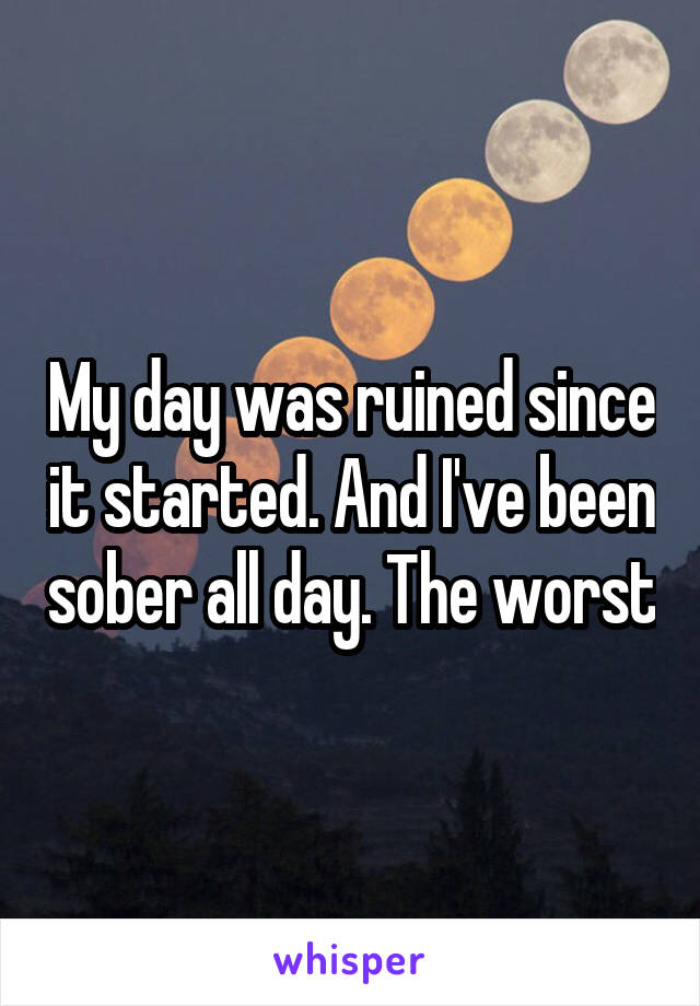 My day was ruined since it started. And I've been sober all day. The worst