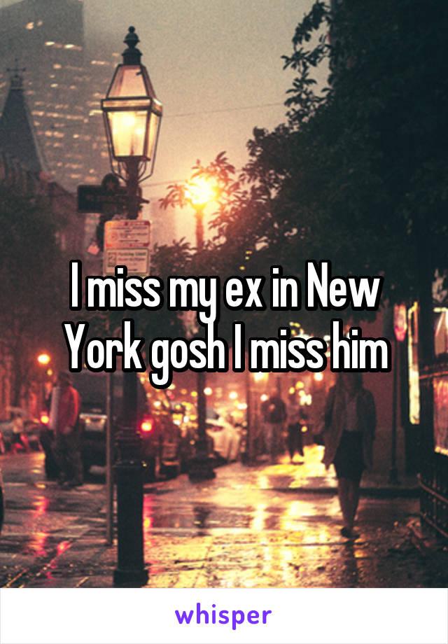 I miss my ex in New York gosh I miss him