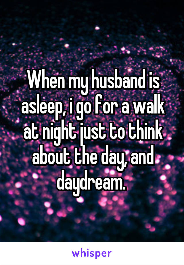 When my husband is asleep, i go for a walk at night just to think about the day, and daydream.