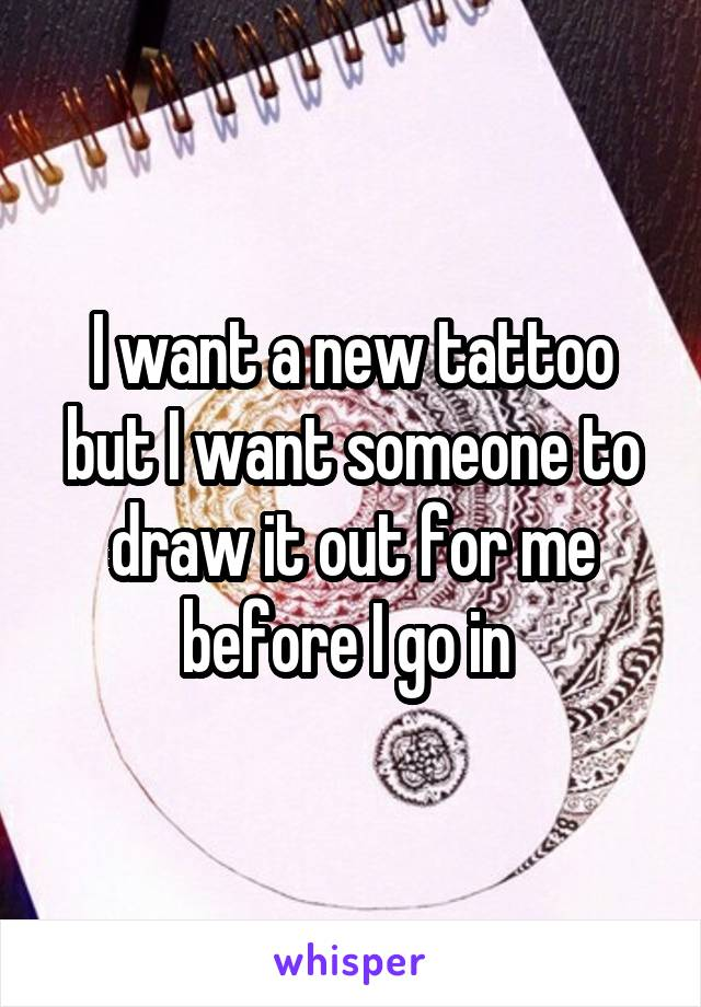 I want a new tattoo but I want someone to draw it out for me before I go in