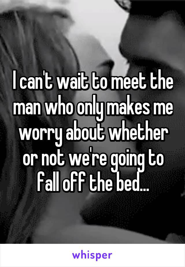 I can't wait to meet the man who only makes me worry about whether or not we're going to fall off the bed...