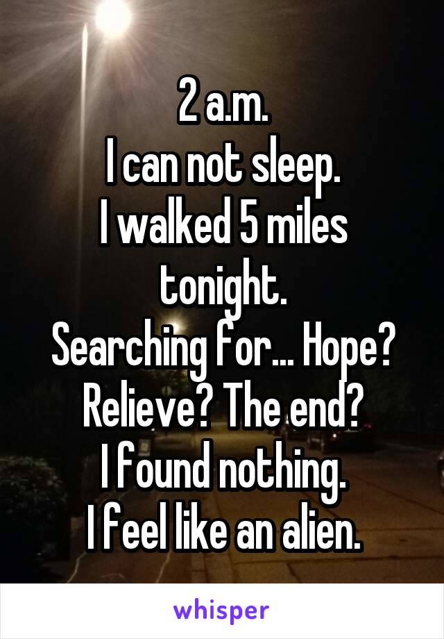 2 a.m. I can not sleep. I walked 5 miles tonight. Searching for... Hope? Relieve? The end? I found nothing. I feel like an alien.