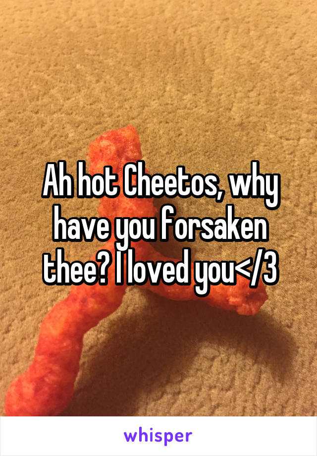 Ah hot Cheetos, why have you forsaken thee? I loved you</3
