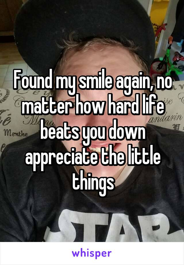 Found my smile again, no matter how hard life beats you down appreciate the little things