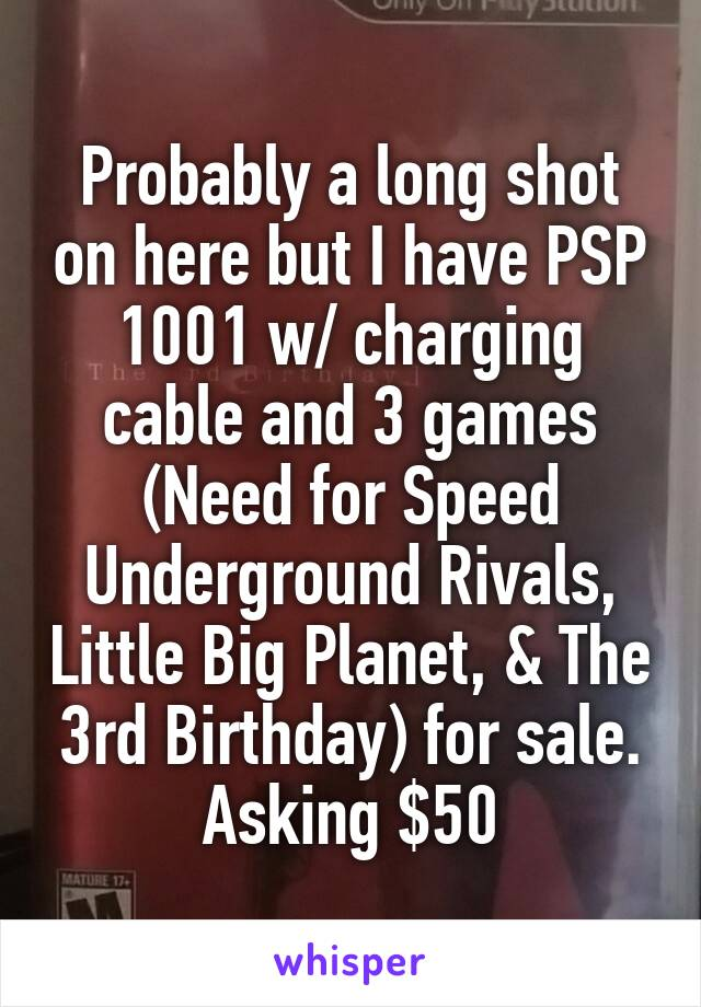 Probably a long shot on here but I have PSP 1001 w/ charging cable and 3 games (Need for Speed Underground Rivals, Little Big Planet, & The 3rd Birthday) for sale. Asking $50