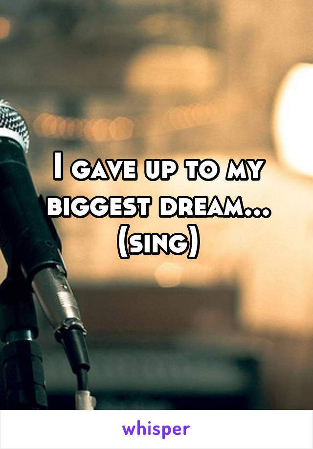 I gave up to my biggest dream... (sing)