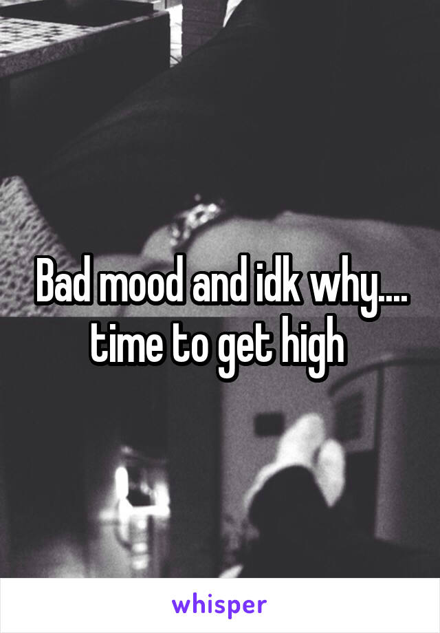 Bad mood and idk why.... time to get high