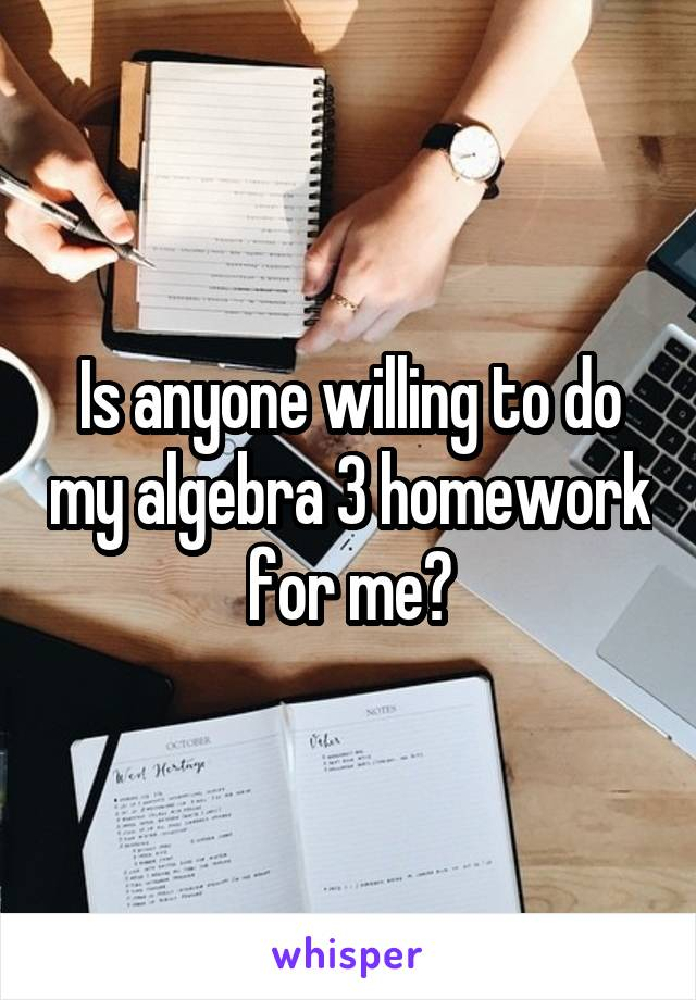 Is anyone willing to do my algebra 3 homework for me?
