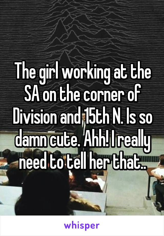 The girl working at the SA on the corner of Division and 15th N. Is so damn cute. Ahh! I really need to tell her that..