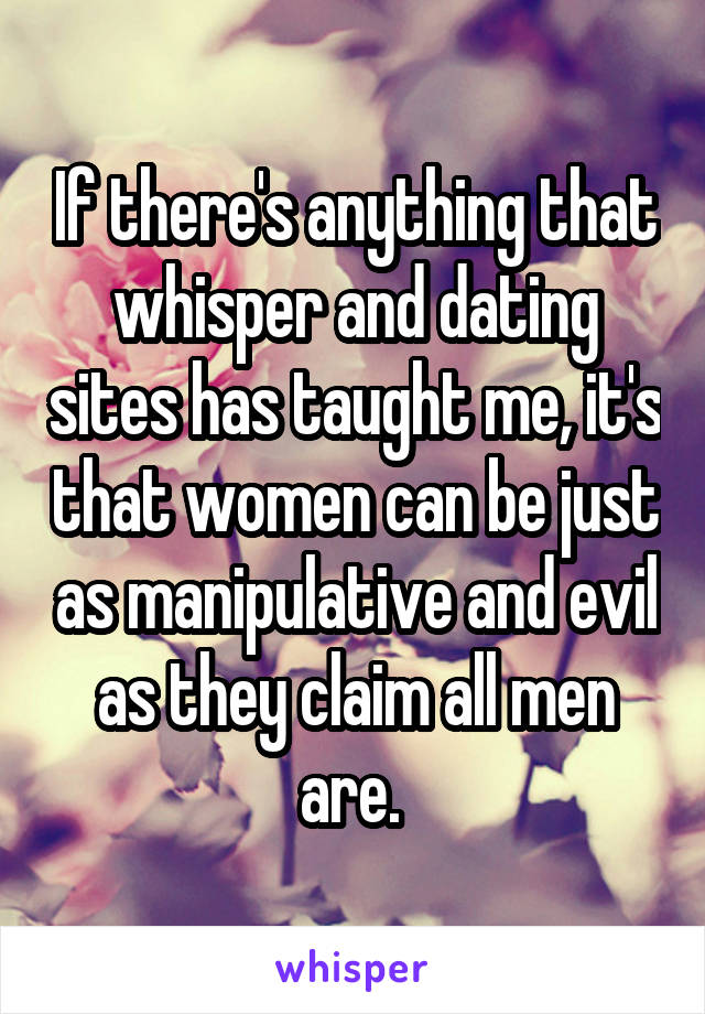 If there's anything that whisper and dating sites has taught me, it's that women can be just as manipulative and evil as they claim all men are.