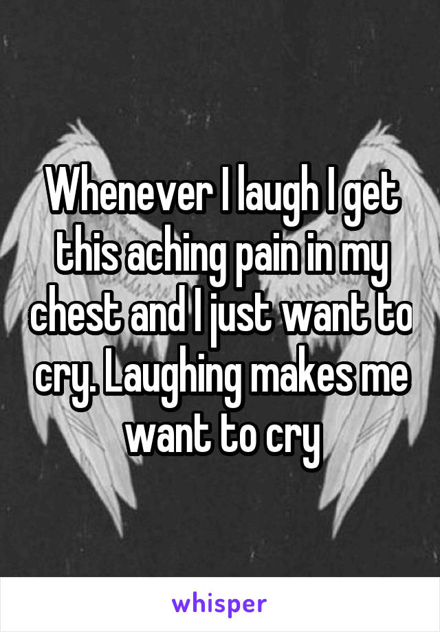 Whenever I laugh I get this aching pain in my chest and I just want to cry. Laughing makes me want to cry