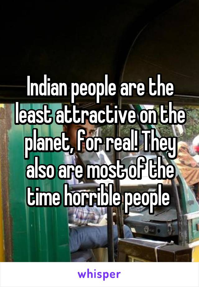 Indian people are the least attractive on the planet, for real! They also are most of the time horrible people