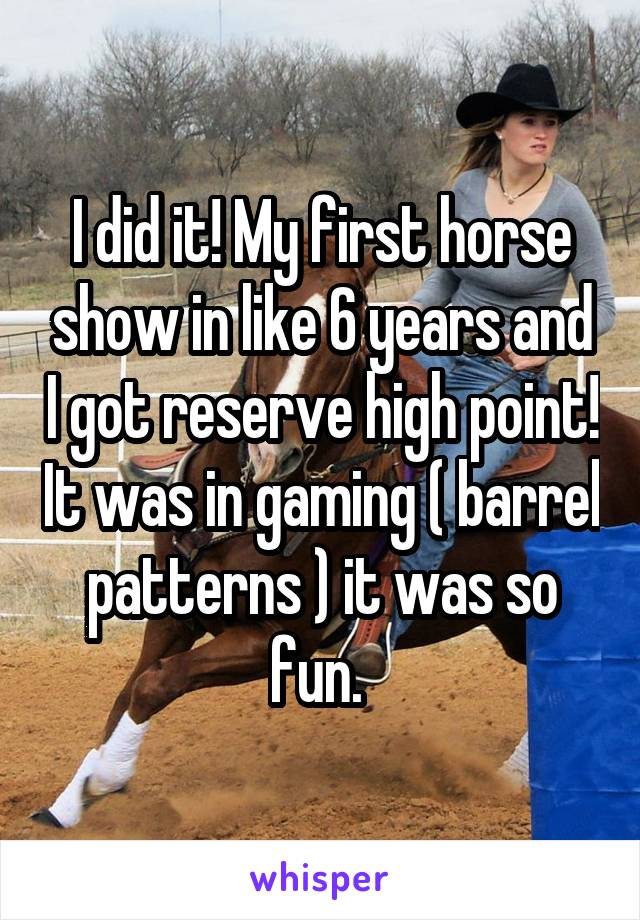 I did it! My first horse show in like 6 years and I got reserve high point! It was in gaming ( barrel patterns ) it was so fun.