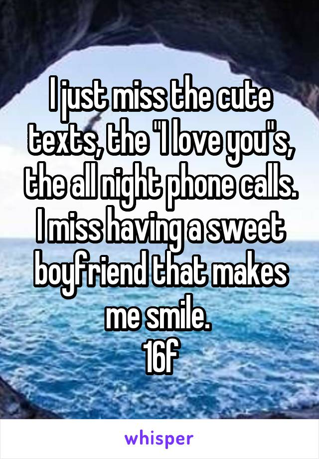"I just miss the cute texts, the ""I love you""s, the all night phone calls. I miss having a sweet boyfriend that makes me smile.  16f"