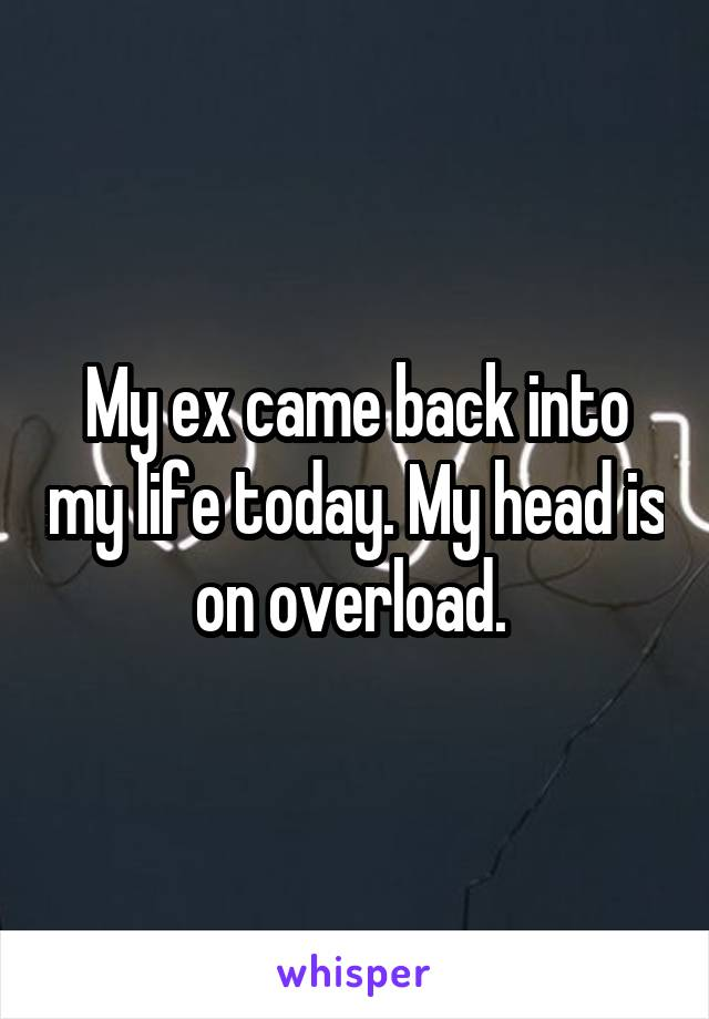 My ex came back into my life today. My head is on overload.